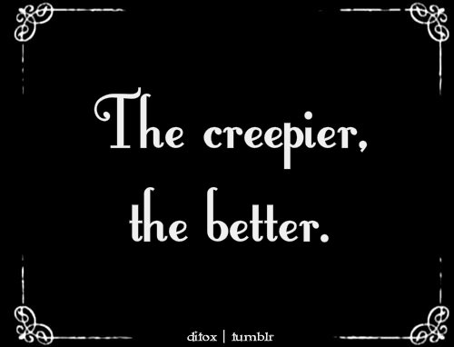 The Creepier, the Better
